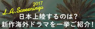 次に上陸の新作はここでチェック!!LAスクリーニング2017